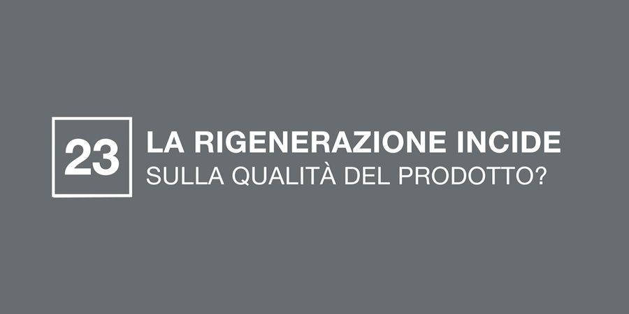 La rigenerazione incide sulla qualità del prodotto?